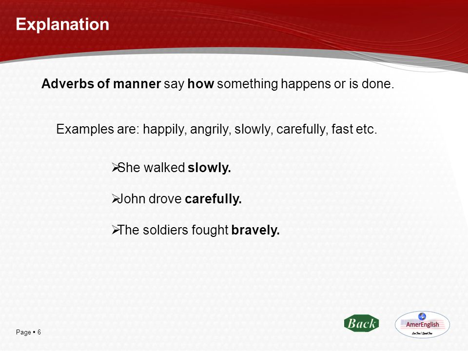 Page  6 Explanation Adverbs of manner say how something happens or is done. Examples are: happily, angrily, slowly, carefully, fast etc.  She walked