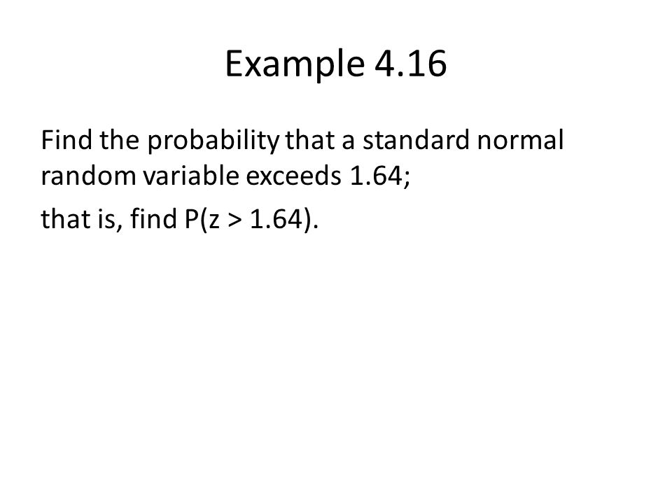 Example 4.16 Find the probability that a standard normal random variable exceeds 1.64; that is, find P(z > 1.64).