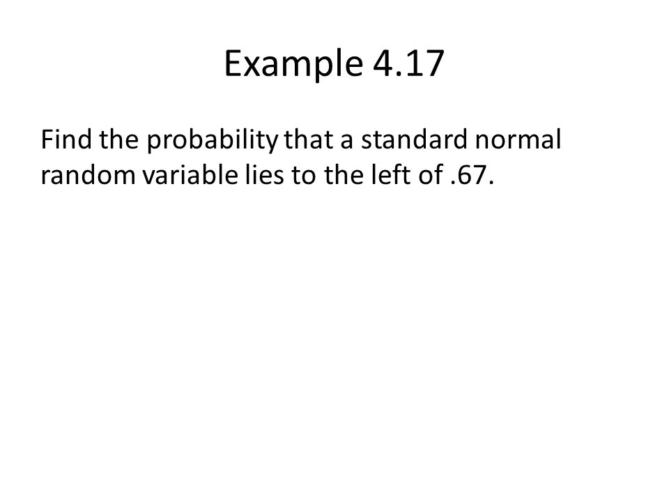 Example 4.17 Find the probability that a standard normal random variable lies to the left of.67.