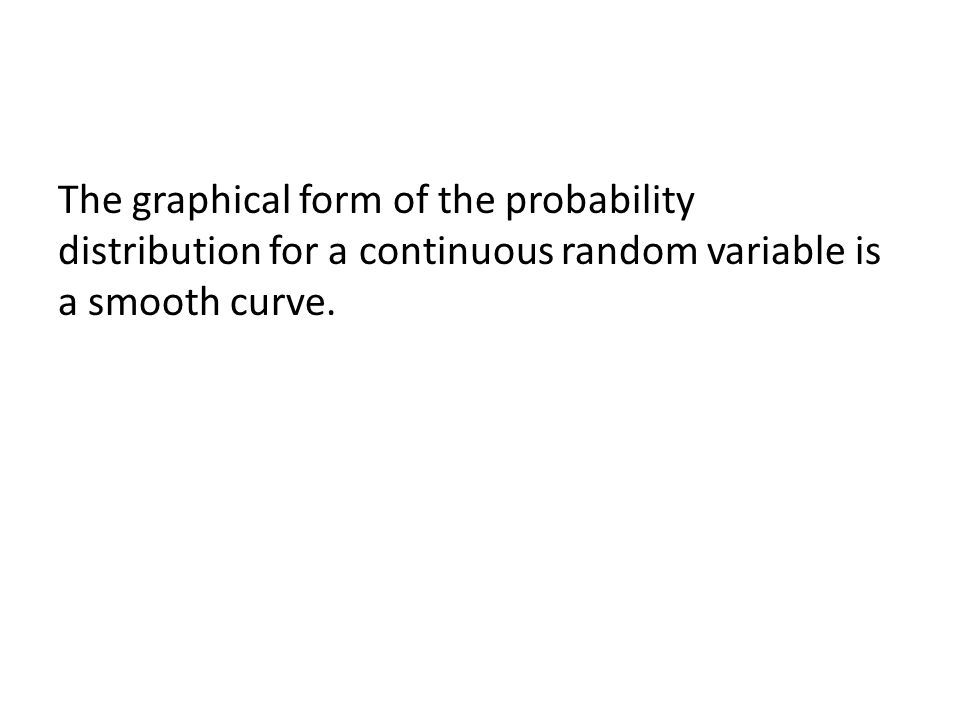 The graphical form of the probability distribution for a continuous random variable is a smooth curve.