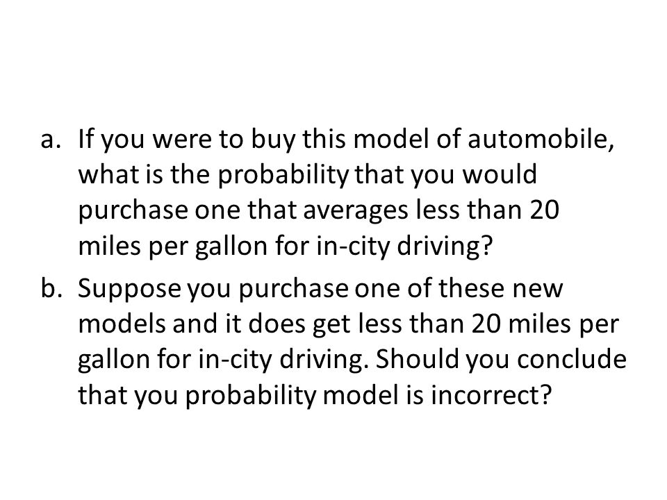 a.If you were to buy this model of automobile, what is the probability that you would purchase one that averages less than 20 miles per gallon for in-city driving.