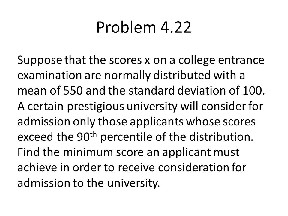 Problem 4.22 Suppose that the scores x on a college entrance examination are normally distributed with a mean of 550 and the standard deviation of 100.