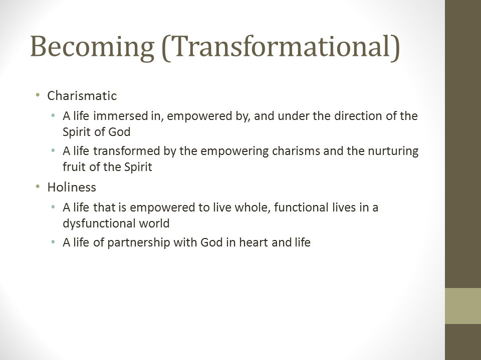 Becoming (Transformational) Charismatic A life immersed in, empowered by, and under the direction of the Spirit of God A life transformed by the empowering charisms and the nurturing fruit of the Spirit Holiness A life that is empowered to live whole, functional lives in a dysfunctional world A life of partnership with God in heart and life