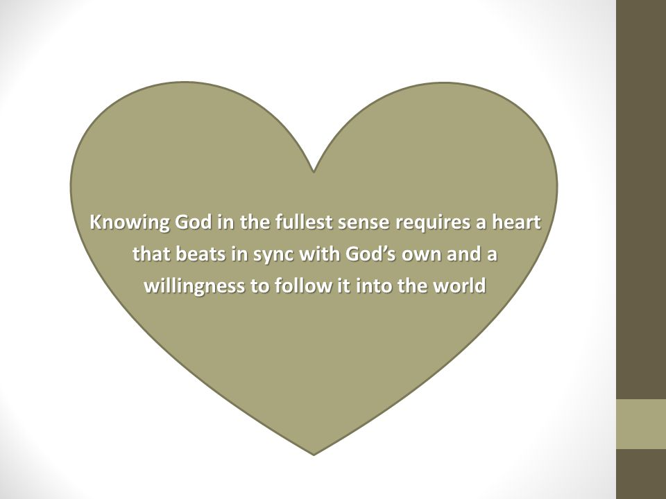 Knowing God in the fullest sense requires a heart that beats in sync with God's own and a willingness to follow it into the world