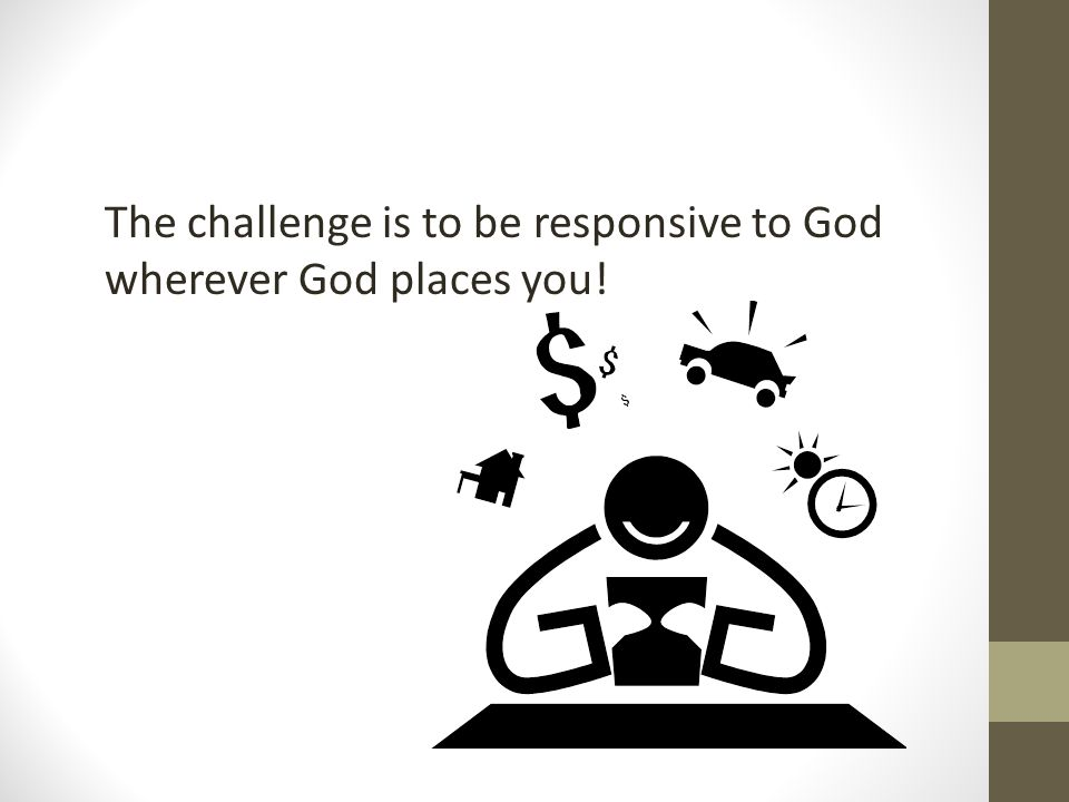 The challenge is to be responsive to God wherever God places you!