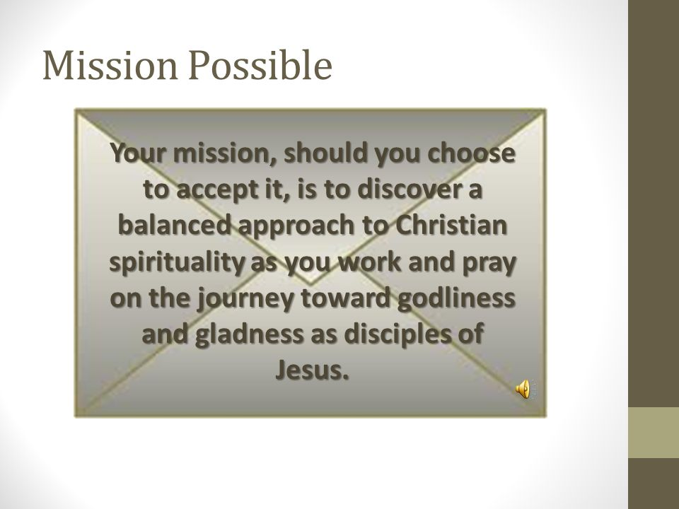 Mission Possible Your mission, should you choose to accept it, is to discover a balanced approach to Christian spirituality as you work and pray on the journey toward godliness and gladness as disciples of Jesus.