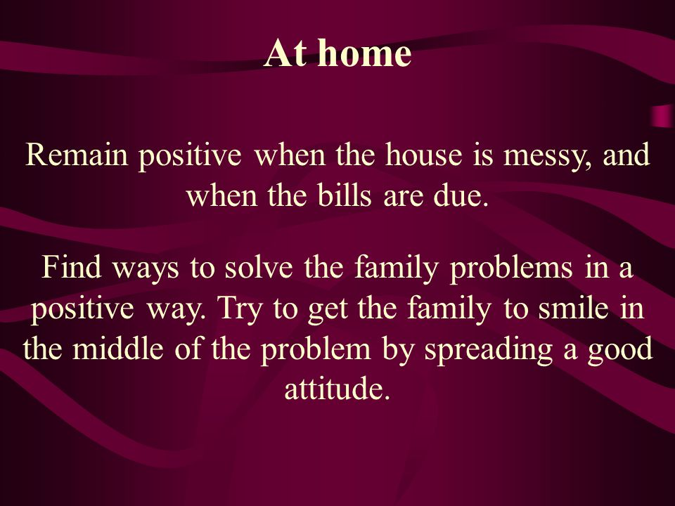 At home Remain positive when the house is messy, and when the bills are due. Find ways to solve the family problems in a positive way. Try to get the