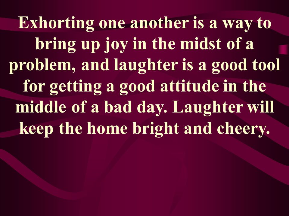 Exhorting one another is a way to bring up joy in the midst of a problem, and laughter is a good tool for getting a good attitude in the middle of a b