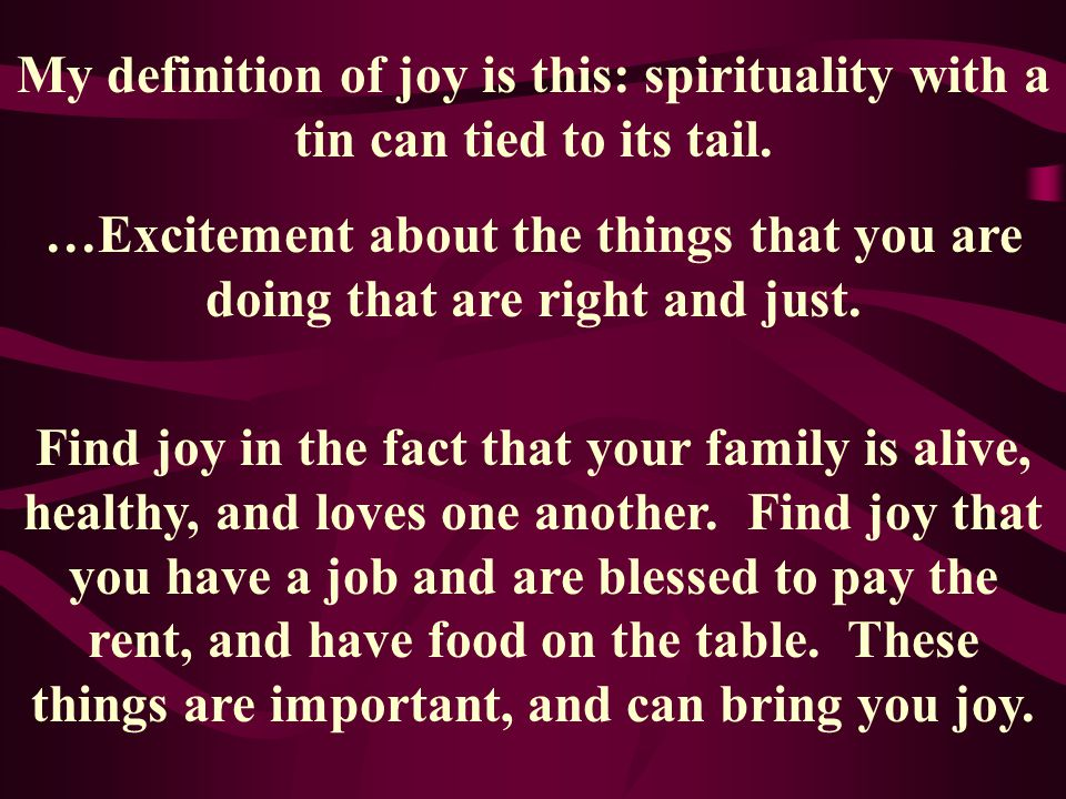 My definition of joy is this: spirituality with a tin can tied to its tail. …Excitement about the things that you are doing that are right and just. F