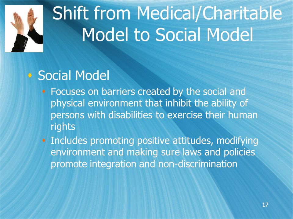 Shift from Medical/Charitable Model to Social Model  Social Model  Focuses on barriers created by the social and physical environment that inhibit the ability of persons with disabilities to exercise their human rights  Includes promoting positive attitudes, modifying environment and making sure laws and policies promote integration and non-discrimination  Social Model  Focuses on barriers created by the social and physical environment that inhibit the ability of persons with disabilities to exercise their human rights  Includes promoting positive attitudes, modifying environment and making sure laws and policies promote integration and non-discrimination 17