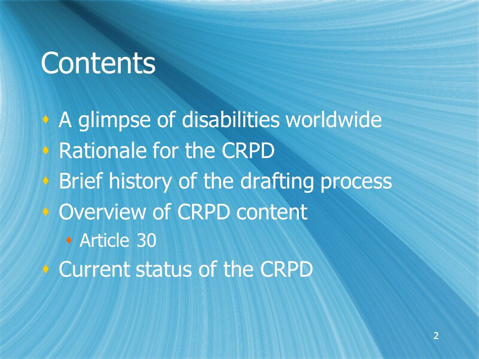 2 Contents  A glimpse of disabilities worldwide  Rationale for the CRPD  Brief history of the drafting process  Overview of CRPD content  Article 30  Current status of the CRPD  A glimpse of disabilities worldwide  Rationale for the CRPD  Brief history of the drafting process  Overview of CRPD content  Article 30  Current status of the CRPD