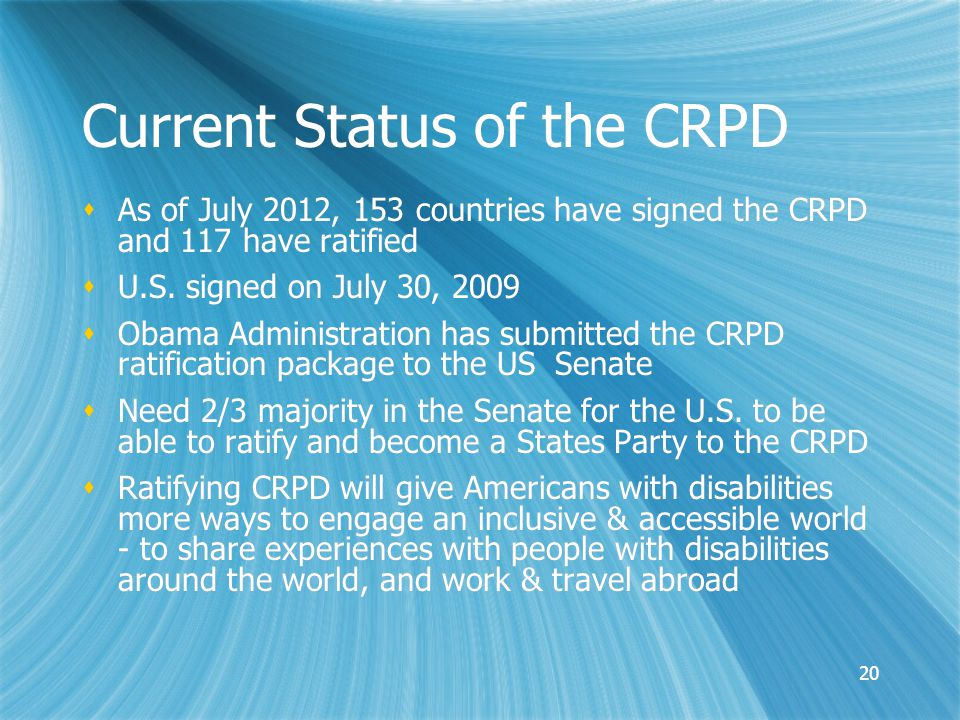 20 Current Status of the CRPD  As of July 2012, 153 countries have signed the CRPD and 117 have ratified  U.S.