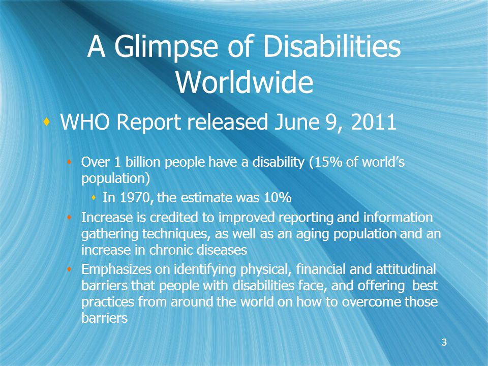 A Glimpse of Disabilities Worldwide  WHO Report released June 9, 2011  Over 1 billion people have a disability (15% of world's population)  In 1970, the estimate was 10%  Increase is credited to improved reporting and information gathering techniques, as well as an aging population and an increase in chronic diseases  Emphasizes on identifying physical, financial and attitudinal barriers that people with disabilities face, and offering best practices from around the world on how to overcome those barriers  WHO Report released June 9, 2011  Over 1 billion people have a disability (15% of world's population)  In 1970, the estimate was 10%  Increase is credited to improved reporting and information gathering techniques, as well as an aging population and an increase in chronic diseases  Emphasizes on identifying physical, financial and attitudinal barriers that people with disabilities face, and offering best practices from around the world on how to overcome those barriers 3