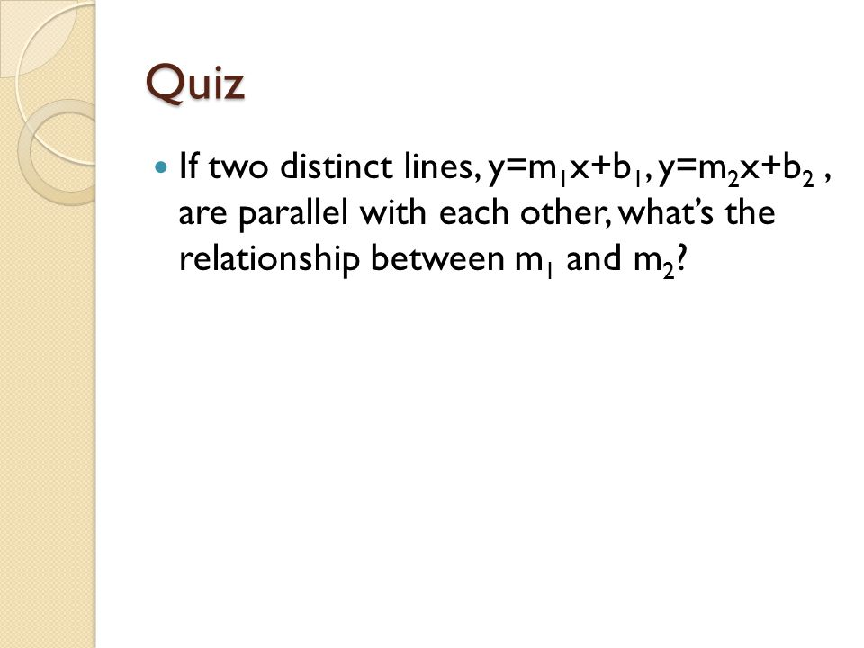 Quiz If two distinct lines, y=m 1 x+b 1, y=m 2 x+b 2, are parallel with each other, what's the relationship between m 1 and m 2 ?