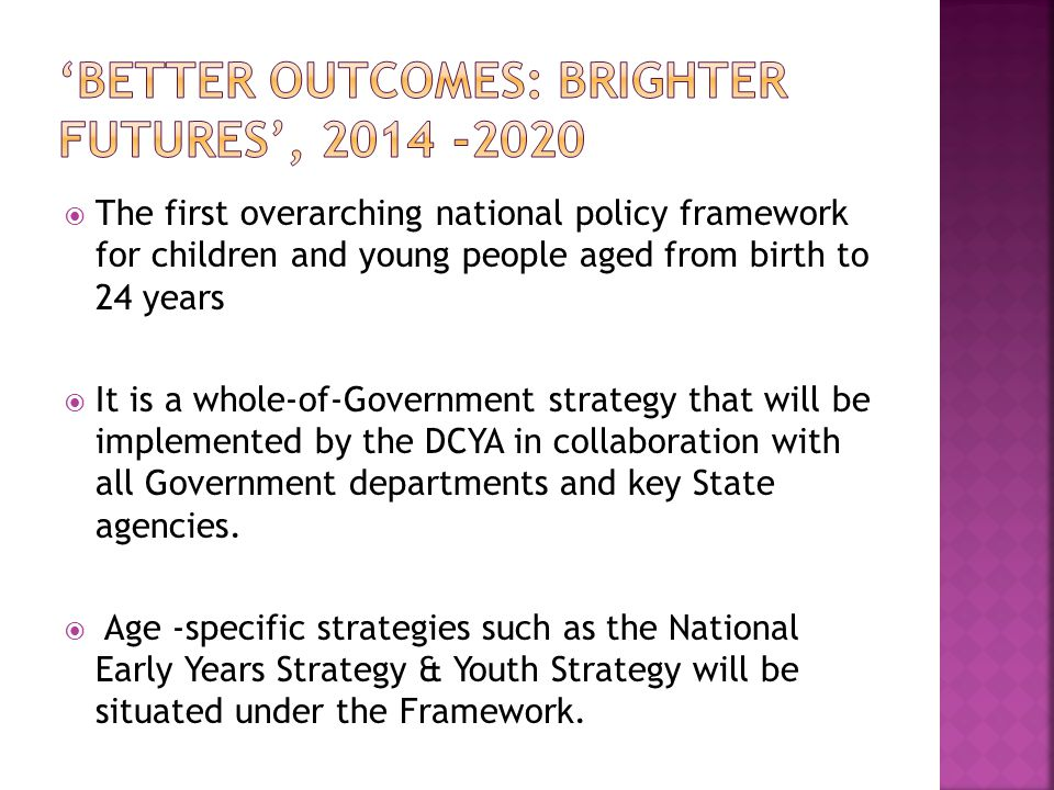  The first overarching national policy framework for children and young people aged from birth to 24 years  It is a whole-of-Government strategy tha