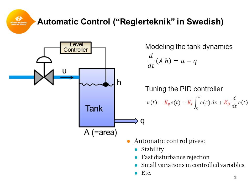 Automatic Control ( Reglerteknik in Swedish) 3 ●Automatic control gives: ●Stability ●Fast disturbance rejection ●Small variations in controlled variables ●Etc.