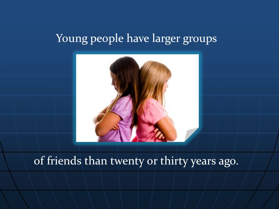 Young people have larger groups of friends than twenty or thirty years ago.