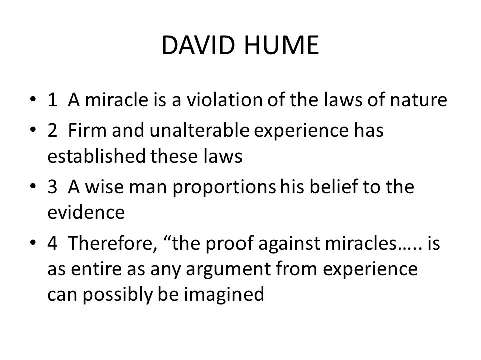 DAVID HUME 1 A miracle is a violation of the laws of nature 2 Firm and unalterable experience has established these laws 3 A wise man proportions his belief to the evidence 4 Therefore, the proof against miracles…..