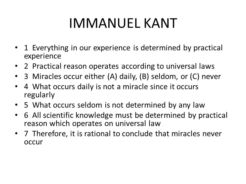 IMMANUEL KANT 1 Everything in our experience is determined by practical experience 2 Practical reason operates according to universal laws 3 Miracles occur either (A) daily, (B) seldom, or (C) never 4 What occurs daily is not a miracle since it occurs regularly 5 What occurs seldom is not determined by any law 6 All scientific knowledge must be determined by practical reason which operates on universal law 7 Therefore, it is rational to conclude that miracles never occur