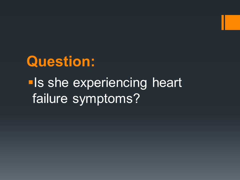 Question:  Is she experiencing heart failure symptoms?