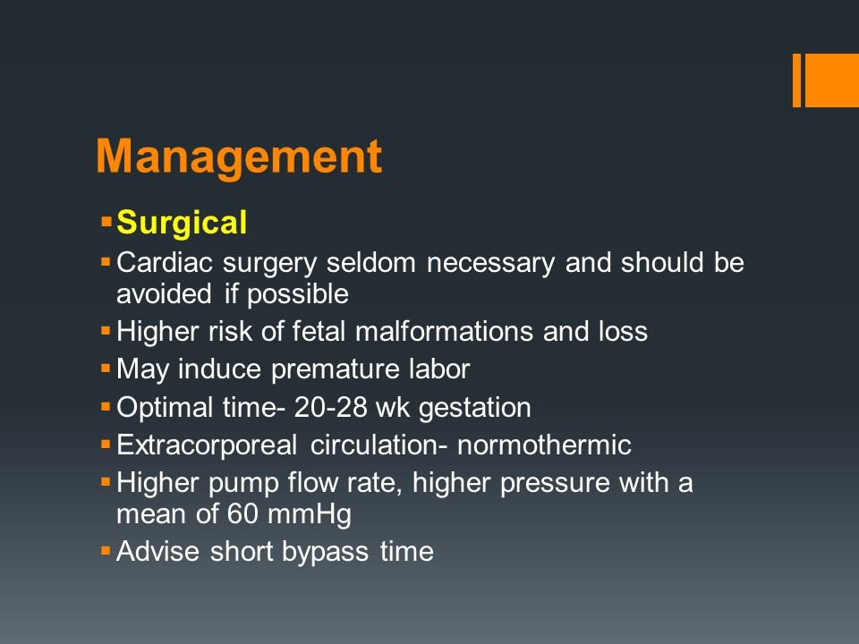 Management  Surgical  Cardiac surgery seldom necessary and should be avoided if possible  Higher risk of fetal malformations and loss  May induce premature labor  Optimal time- 20-28 wk gestation  Extracorporeal circulation- normothermic  Higher pump flow rate, higher pressure with a mean of 60 mmHg  Advise short bypass time