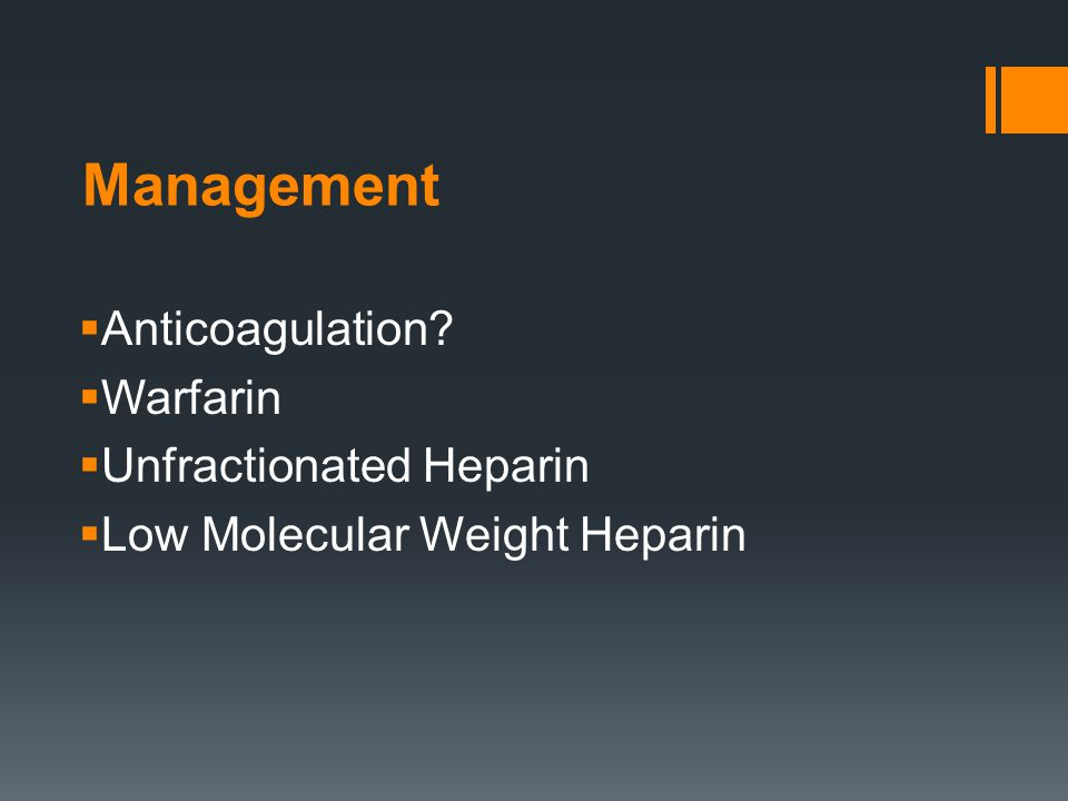 Management  Anticoagulation?  Warfarin  Unfractionated Heparin  Low Molecular Weight Heparin