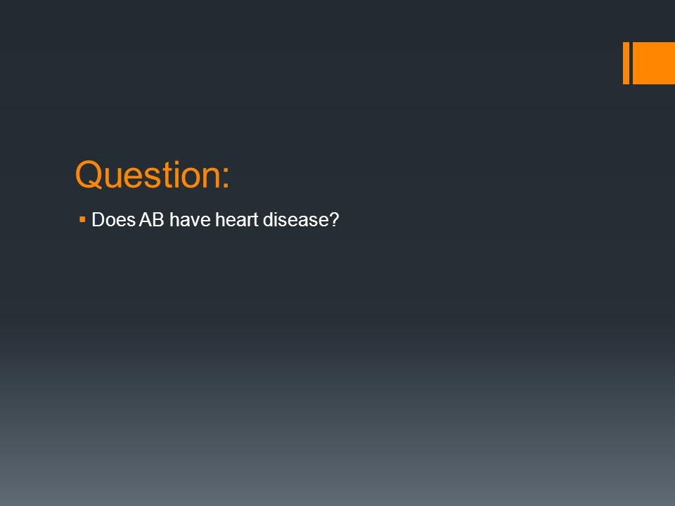Question:  Does AB have heart disease?