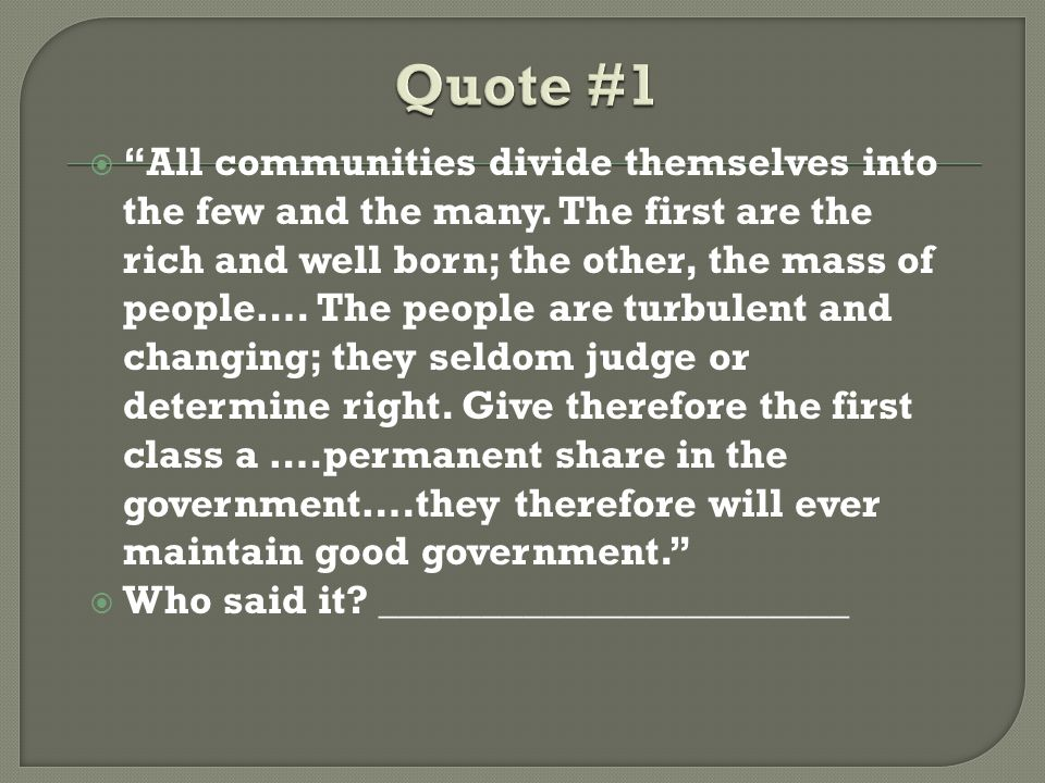 " ""All communities divide themselves into the few and the many. The first are the rich and well born; the other, the mass of people…. The people are t"