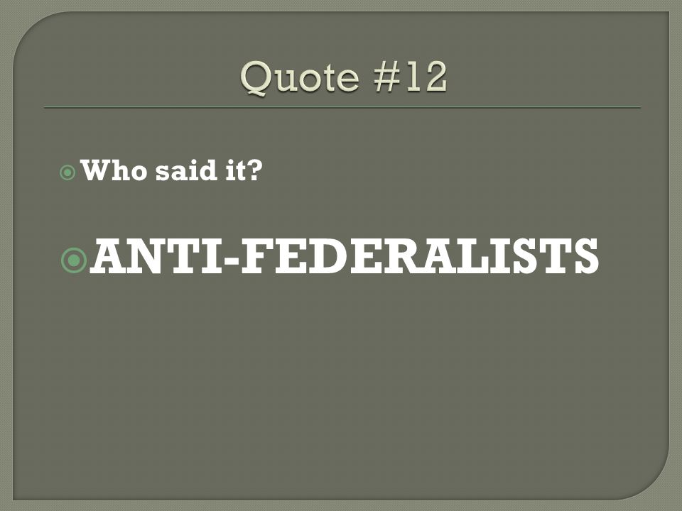  Who said it?  ANTI-FEDERALISTS