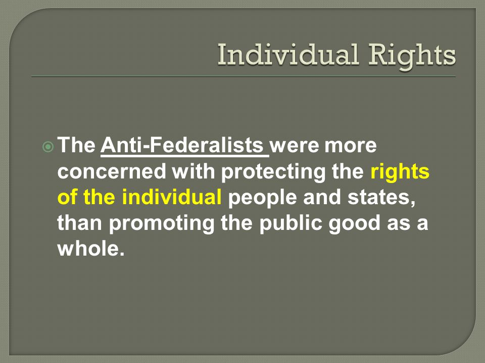  The Anti-Federalists were more concerned with protecting the rights of the individual people and states, than promoting the public good as a whole.
