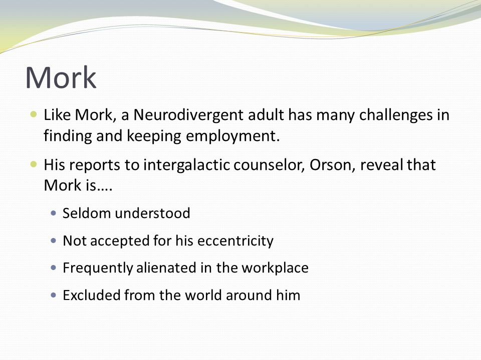 Mork Like Mork, a Neurodivergent adult has many challenges in finding and keeping employment.