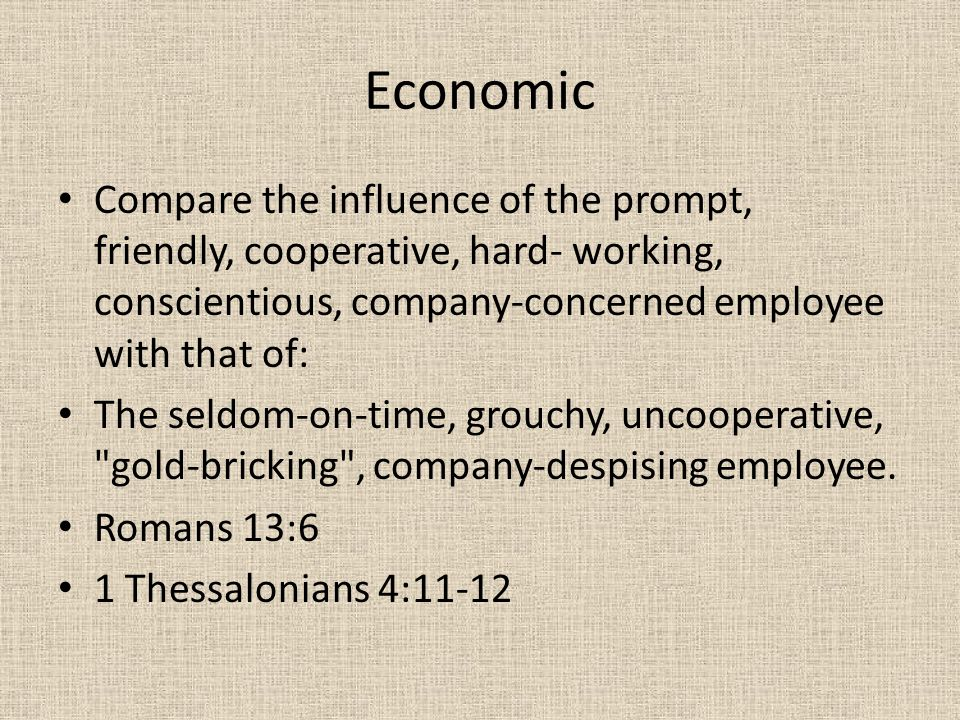 Economic Compare the influence of the prompt, friendly, cooperative, hard- working, conscientious, company-concerned employee with that of: The seldom-on-time, grouchy, uncooperative, gold-bricking , company-despising employee.