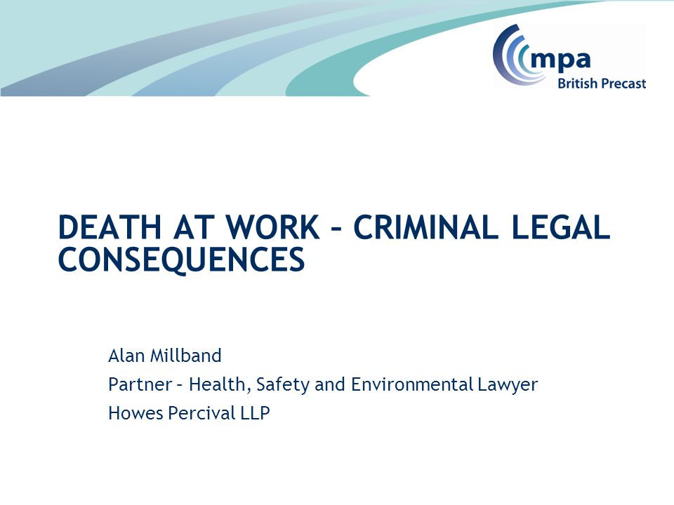 Alan Millband Partner – Health, Safety and Environmental Lawyer Howes Percival LLP DEATH AT WORK – CRIMINAL LEGAL CONSEQUENCES