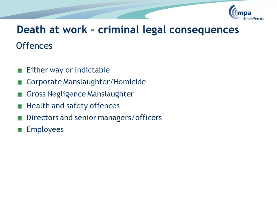 Offences Either way or Indictable Corporate Manslaughter/Homicide Gross Negligence Manslaughter Health and safety offences Directors and senior managers/officers Employees Death at work – criminal legal consequences