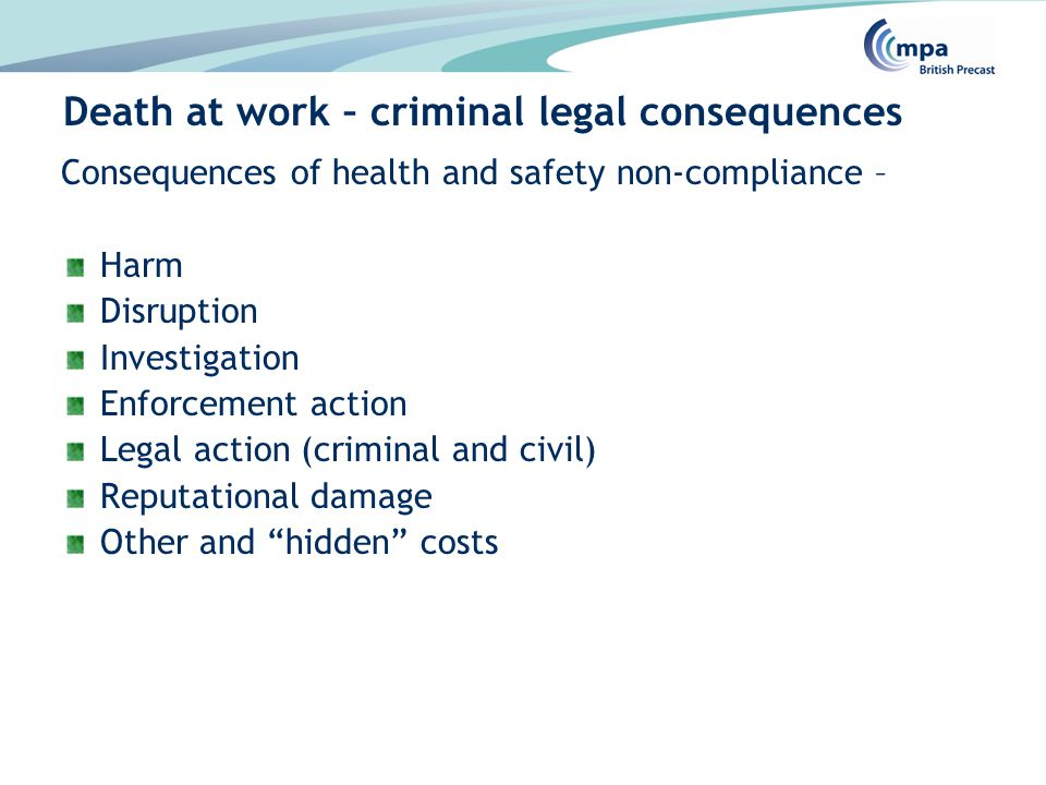Consequences of health and safety non-compliance – Harm Disruption Investigation Enforcement action Legal action (criminal and civil) Reputational damage Other and hidden costs Death at work – criminal legal consequences