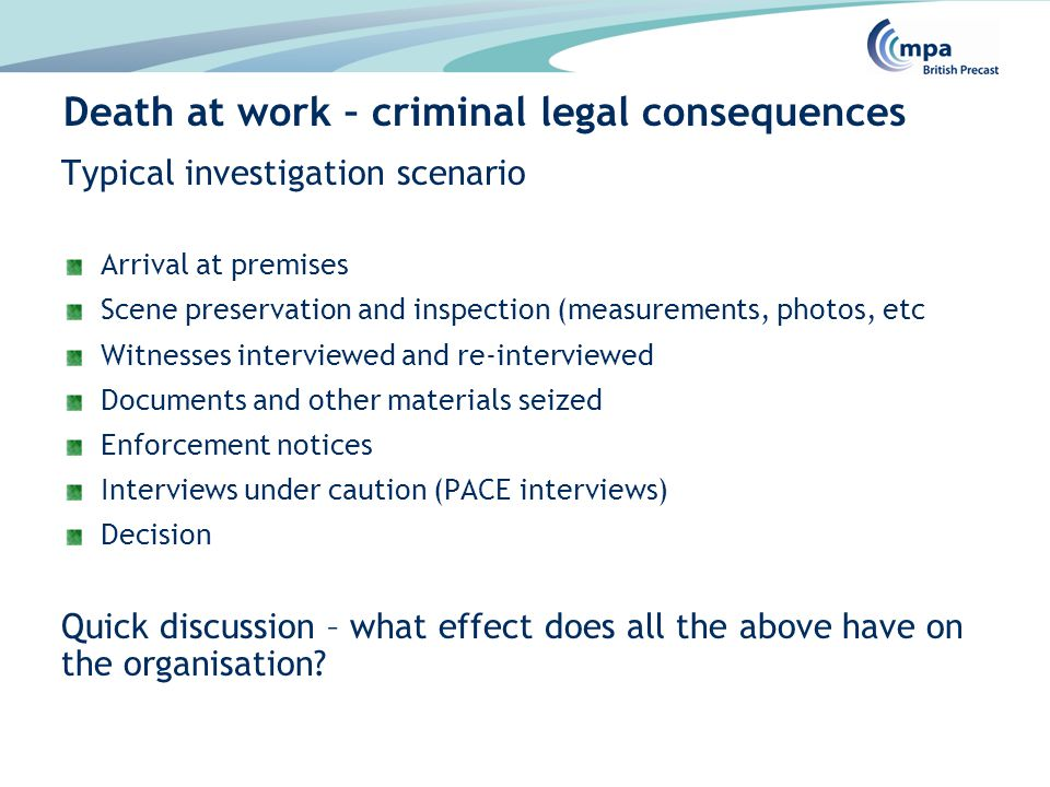 Typical investigation scenario Arrival at premises Scene preservation and inspection (measurements, photos, etc Witnesses interviewed and re-interviewed Documents and other materials seized Enforcement notices Interviews under caution (PACE interviews) Decision Quick discussion – what effect does all the above have on the organisation.