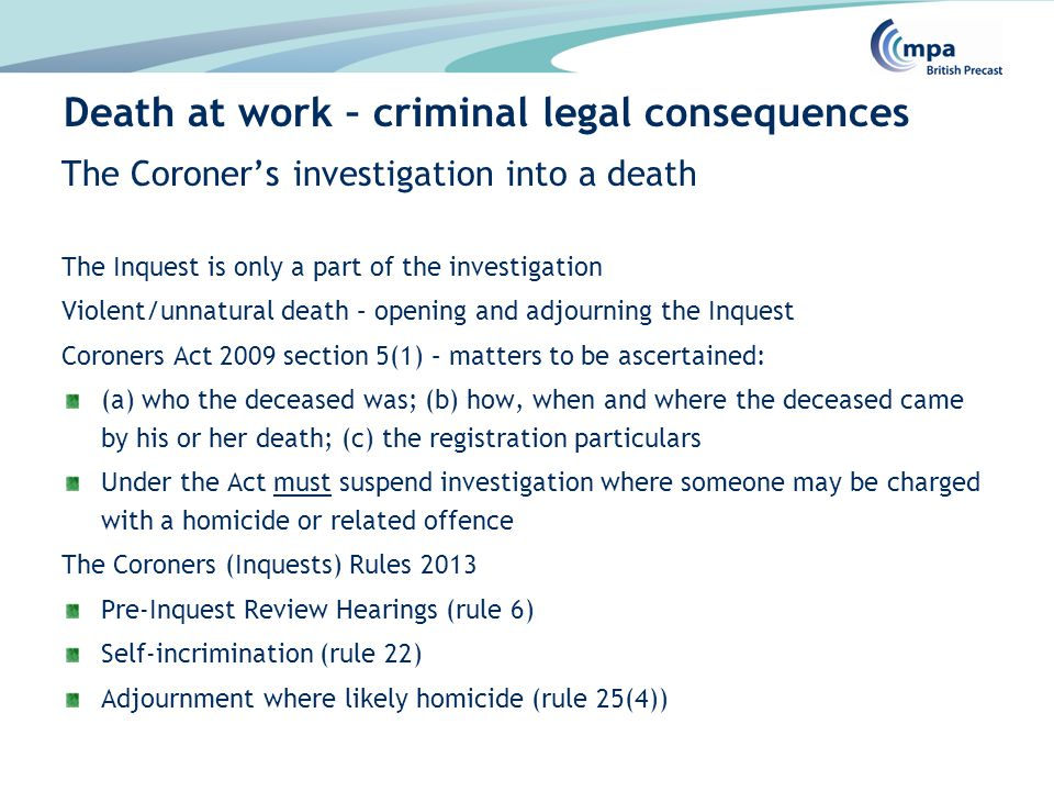 The Coroner's investigation into a death The Inquest is only a part of the investigation Violent/unnatural death – opening and adjourning the Inquest Coroners Act 2009 section 5(1) – matters to be ascertained: (a) who the deceased was; (b) how, when and where the deceased came by his or her death; (c) the registration particulars Under the Act must suspend investigation where someone may be charged with a homicide or related offence The Coroners (Inquests) Rules 2013 Pre-Inquest Review Hearings (rule 6) Self-incrimination (rule 22) Adjournment where likely homicide (rule 25(4)) Death at work – criminal legal consequences