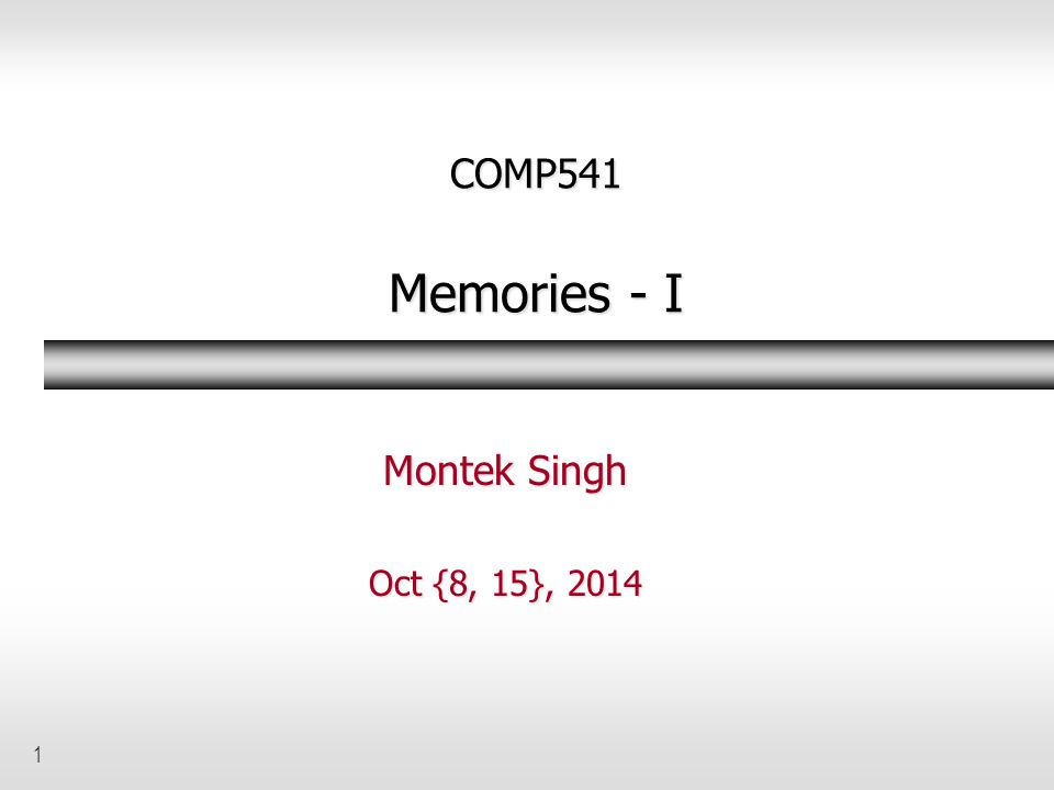 1 COMP541 Memories - I Montek Singh Oct {8, 15}, 2014