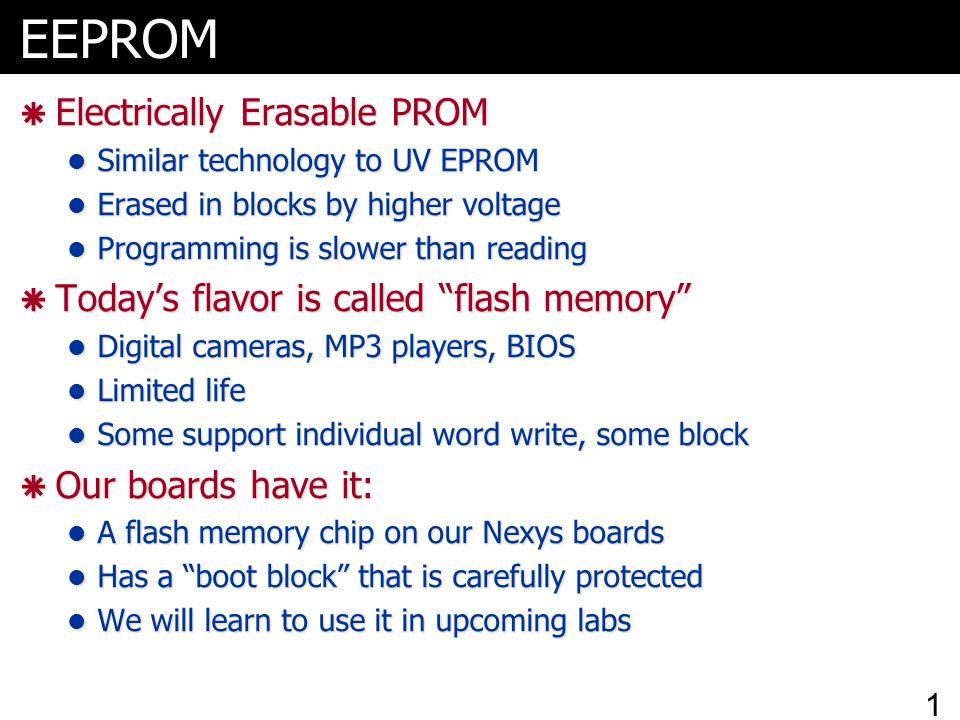 EEPROM  Electrically Erasable PROM Similar technology to UV EPROM Similar technology to UV EPROM Erased in blocks by higher voltage Erased in blocks