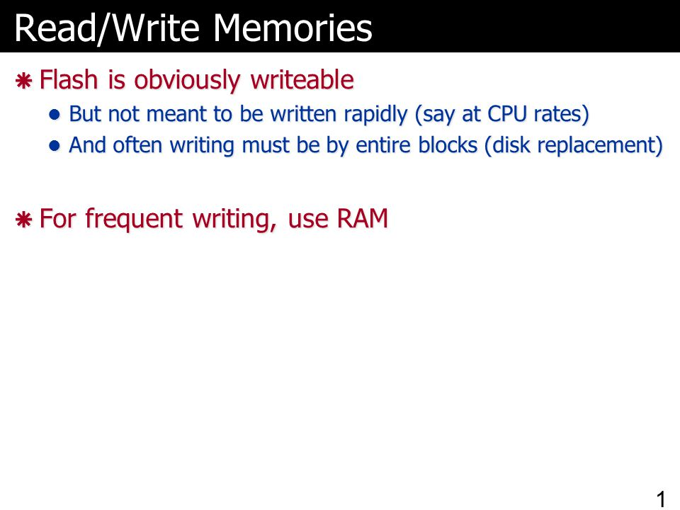 Read/Write Memories  Flash is obviously writeable But not meant to be written rapidly (say at CPU rates) But not meant to be written rapidly (say at