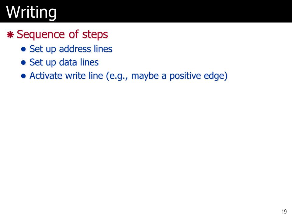 Writing  Sequence of steps Set up address lines Set up address lines Set up data lines Set up data lines Activate write line (e.g., maybe a positive