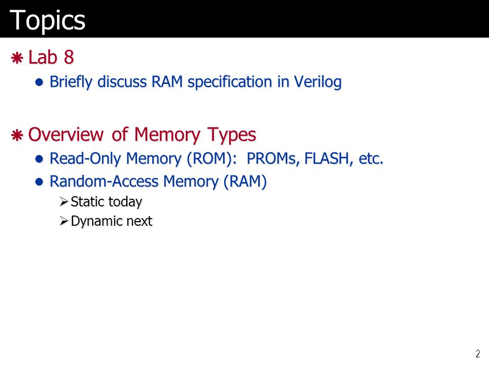 Verilog for RAM (Lab 8) module ram_module #( parameter Abits = 4, // Number of bits in address parameter Abits = 4, // Number of bits in address parameter Dbits = 4, // Number of bits in data parameter Dbits = 4, // Number of bits in data parameter Nloc = 16 // Number of memory locations parameter Nloc = 16 // Number of memory locations)( input clock, input clock, input wr, // WriteEnable: if wr==1, data is written into mem input wr, // WriteEnable: if wr==1, data is written into mem input [Abits-1 : 0] addr, // Address for specifying location input [Abits-1 : 0] addr, // Address for specifying location input [Dbits-1 : 0] din, // Data for writing (if wr==1) input [Dbits-1 : 0] din, // Data for writing (if wr==1) output [Dbits-1 : 0] dout // Data read from memory (all the time) output [Dbits-1 : 0] dout // Data read from memory (all the time) ); ); reg [Dbits-1 : 0] mem [Nloc-1 : 0]; reg [Dbits-1 : 0] mem [Nloc-1 : 0]; // The actual registers where data is stored // Memory write: only when wr==1 and clock tick always @(posedge clock) always @(posedge clock) if(wr) if(wr) mem[addr] <= din; mem[addr] <= din; assign dout = mem[addr]; // Memory read all the time, no clock involved assign dout = mem[addr]; // Memory read all the time, no clock involvedendmodule 3