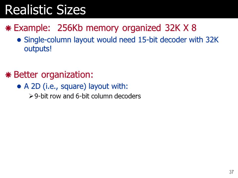 Realistic Sizes  Example: 256Kb memory organized 32K X 8 Single-column layout would need 15-bit decoder with 32K outputs! Single-column layout would