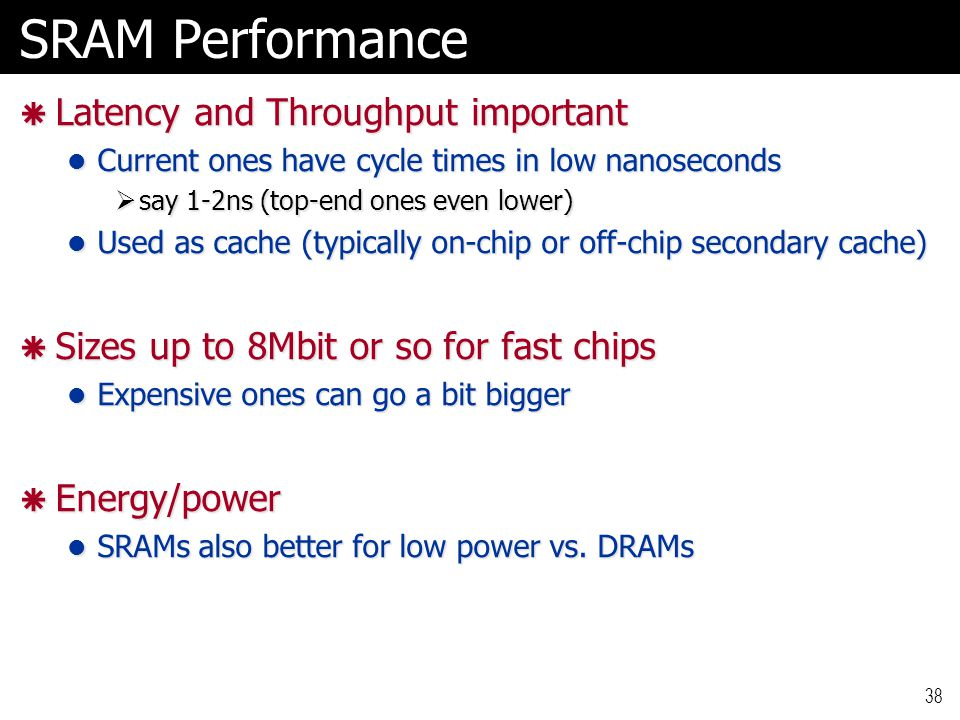 SRAM Performance  Latency and Throughput important Current ones have cycle times in low nanoseconds Current ones have cycle times in low nanoseconds