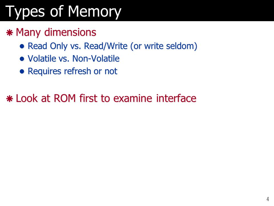 Non-Volatile Memory Technologies  Mask (old)  ROM read-only memory read-only memory  Fuses (old)  PROM programmable read-only memory programmable read-only memory  Erasable  EPROM erasable programmable read-only memory erasable programmable read-only memory  Electrically erasable  EEPROM electrically-erasable programmable read-only memory electrically-erasable programmable read-only memory  today called FLASH.