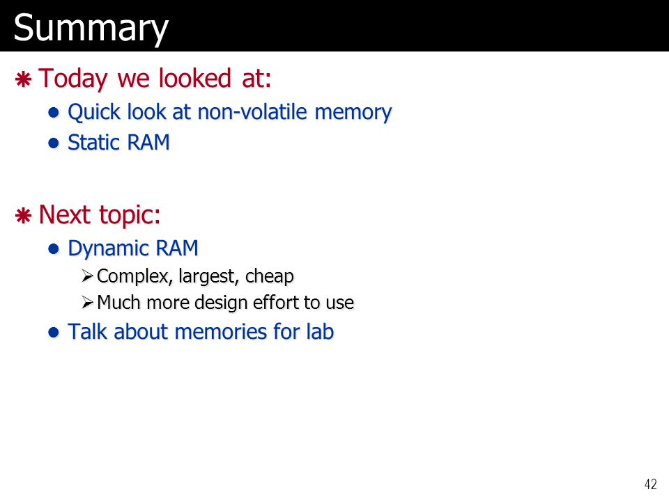 Summary  Today we looked at: Quick look at non-volatile memory Quick look at non-volatile memory Static RAM Static RAM  Next topic: Dynamic RAM Dyna