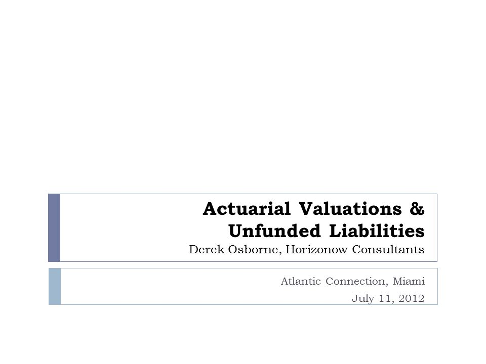 Actuarial Valuations & Unfunded Liabilities Derek Osborne, Horizonow Consultants Atlantic Connection, Miami July 11, 2012