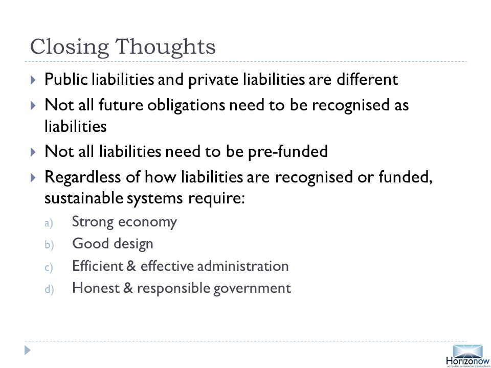 Closing Thoughts  Public liabilities and private liabilities are different  Not all future obligations need to be recognised as liabilities  Not all liabilities need to be pre-funded  Regardless of how liabilities are recognised or funded, sustainable systems require: a) Strong economy b) Good design c) Efficient & effective administration d) Honest & responsible government