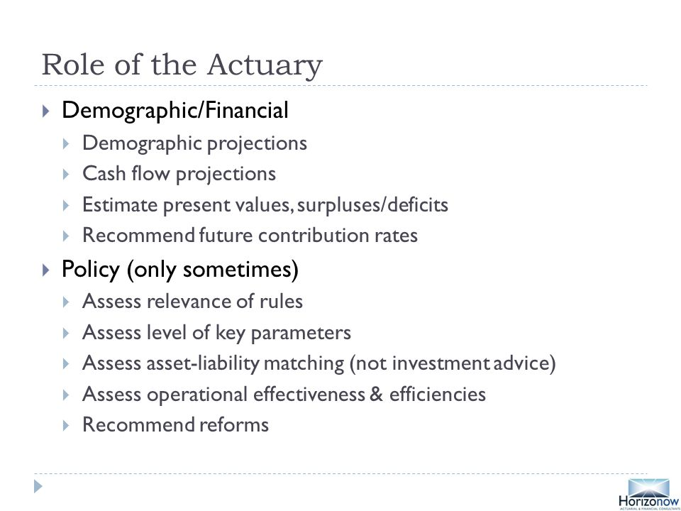 Role of the Actuary  Demographic/Financial  Demographic projections  Cash flow projections  Estimate present values, surpluses/deficits  Recommend future contribution rates  Policy (only sometimes)  Assess relevance of rules  Assess level of key parameters  Assess asset-liability matching (not investment advice)  Assess operational effectiveness & efficiencies  Recommend reforms