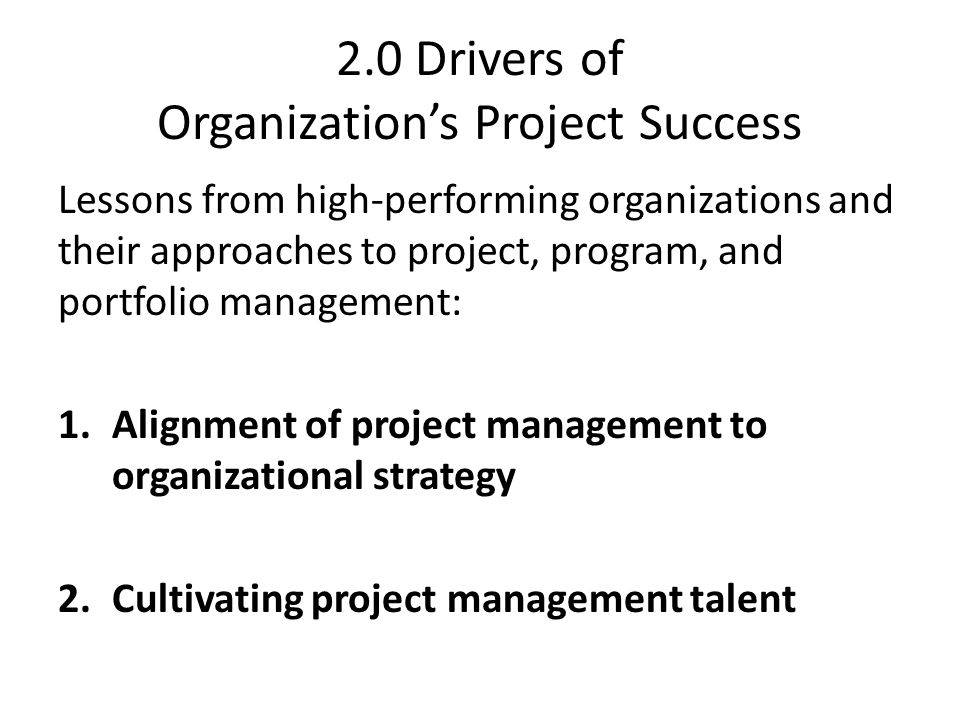 2.0 Drivers of Organization's Project Success Lessons from high-performing organizations and their approaches to project, program, and portfolio management: 1.Alignment of project management to organizational strategy 2.Cultivating project management talent
